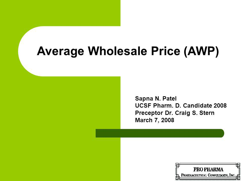 Average Wholesale Price (AWP) Sapna N. Patel UCSF Pharm. D. Candidate 2008 Preceptor Dr. Craig S. Stern March 7, 2008