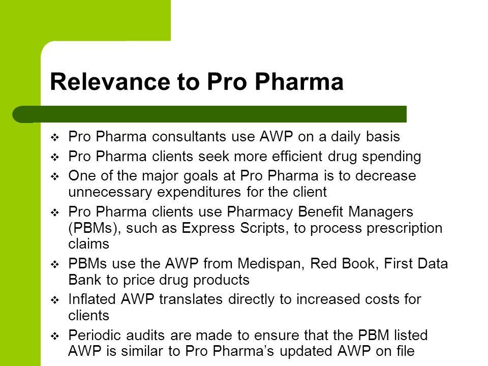 Relevance to Pro Pharma Pro Pharma consultants use AWP on a daily basis Pro Pharma clients seek more efficient drug spending One of the major goals at Pro Pharma is to decrease unnecessary expenditures for the client Pro Pharma clients use Pharmacy Benefit Managers (PBMs), such as Express Scripts, to process prescription claims PBMs use the AWP from Medispan, Red Book, First Data Bank to price drug products Inflated AWP translates directly to increased costs for clients Periodic audits are made to ensure that the PBM listed AWP is similar to Pro Pharmas updated AWP on file