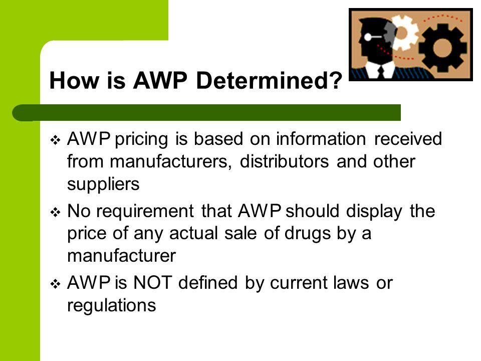 How is AWP Determined? AWP pricing is based on information received from manufacturers, distributors and other suppliers No requirement that AWP shoul