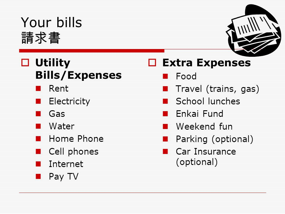 Your bills Utility Bills/Expenses Rent Electricity Gas Water Home Phone Cell phones Internet Pay TV Extra Expenses Food Travel (trains, gas) School lunches Enkai Fund Weekend fun Parking (optional) Car Insurance (optional)