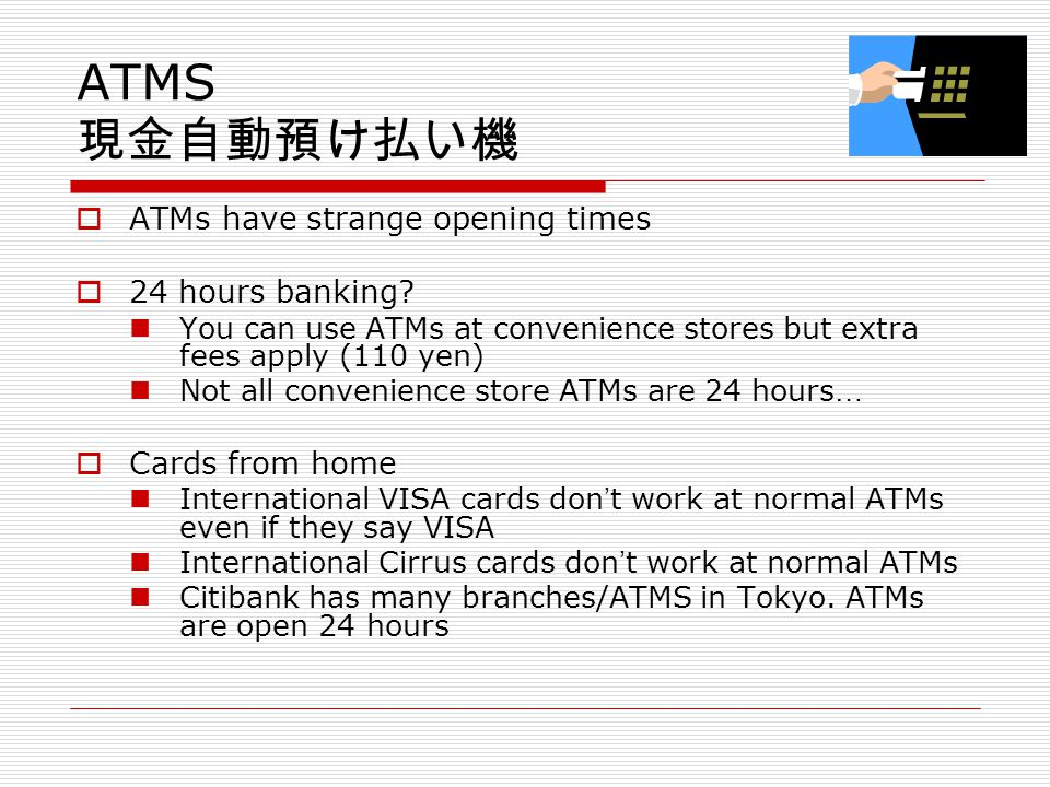Post Offices Open from 9.00am – 5.00pm (some longer, some Sat/Sun too) www.post.japanpost.jp/english/ English phone hotline 0570-046-111 Redelivery notice Post office bank account Can use foreign cards at Post Office ATMs Cost of postage