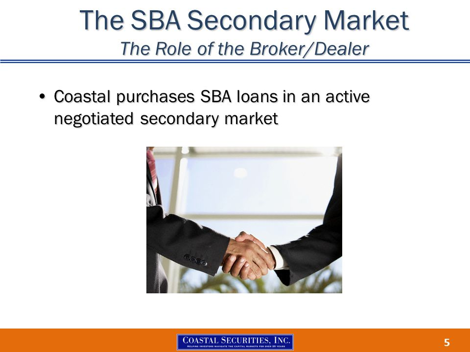 5 The SBA Secondary Market The Role of the Broker/Dealer Coastal purchases SBA loans in an active negotiated secondary marketCoastal purchases SBA loa