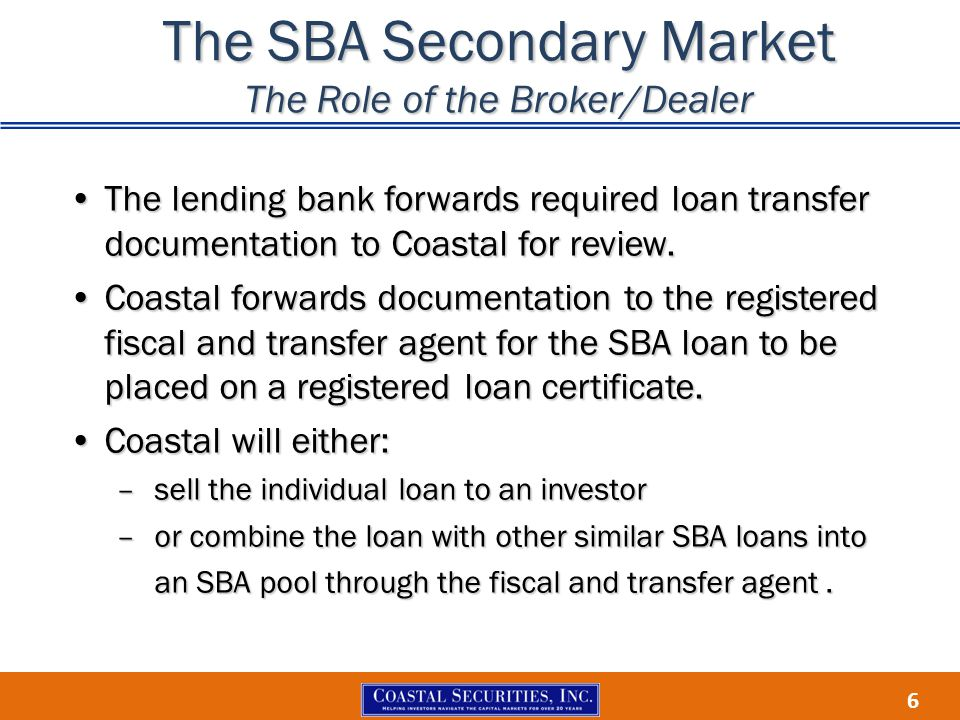 6 The SBA Secondary Market The Role of the Broker/Dealer The lending bank forwards required loan transfer documentation to Coastal for review.The lend