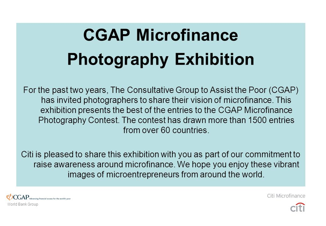 CGAP Microfinance Photography Exhibition For the past two years, The Consultative Group to Assist the Poor (CGAP) has invited photographers to share their vision of microfinance.