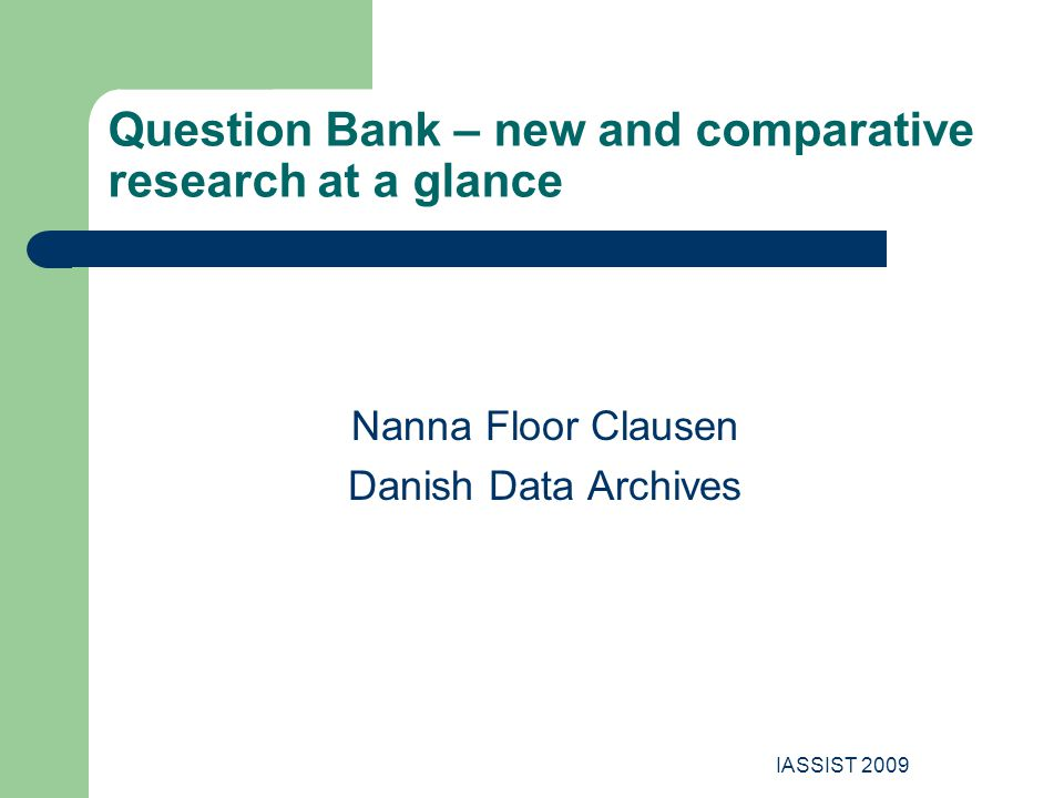 IASSIST 2009 Question Bank – new and comparative research at a glance Nanna Floor Clausen Danish Data Archives