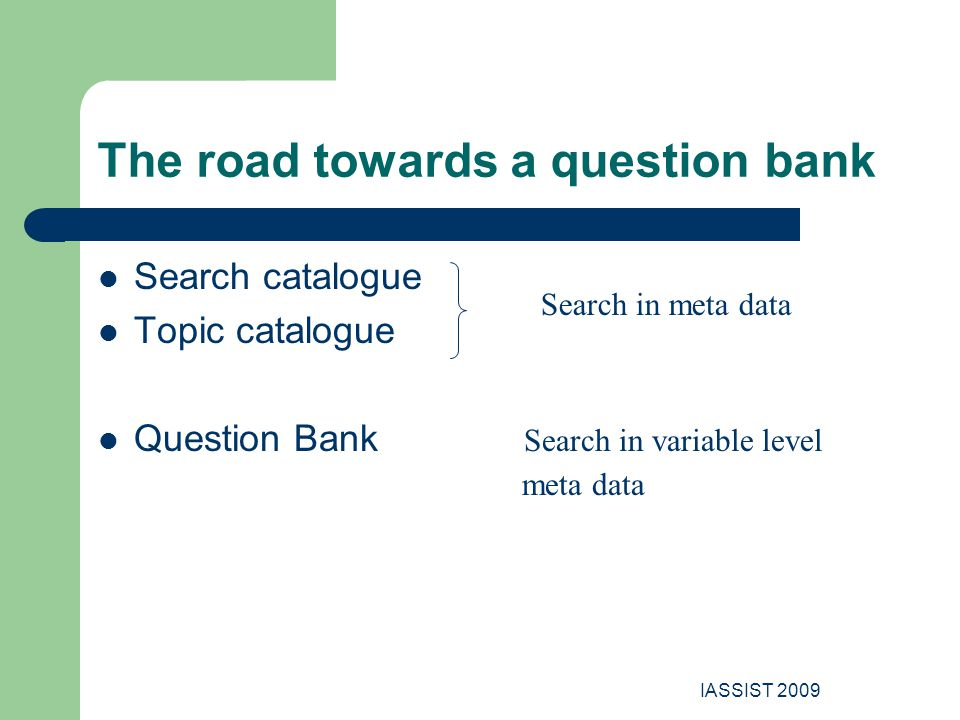 IASSIST 2009 The road towards a question bank Search catalogue Topic catalogue Question Bank Search in variable level meta data Search in meta data