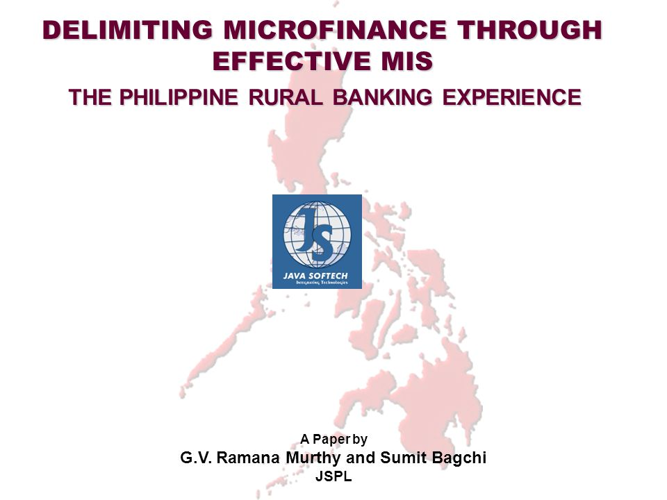 DELIMITING MICROFINANCE THROUGH EFFECTIVE MIS THE PHILIPPINE RURAL BANKING EXPERIENCE A Paper by G.V. Ramana Murthy and Sumit Bagchi JSPL