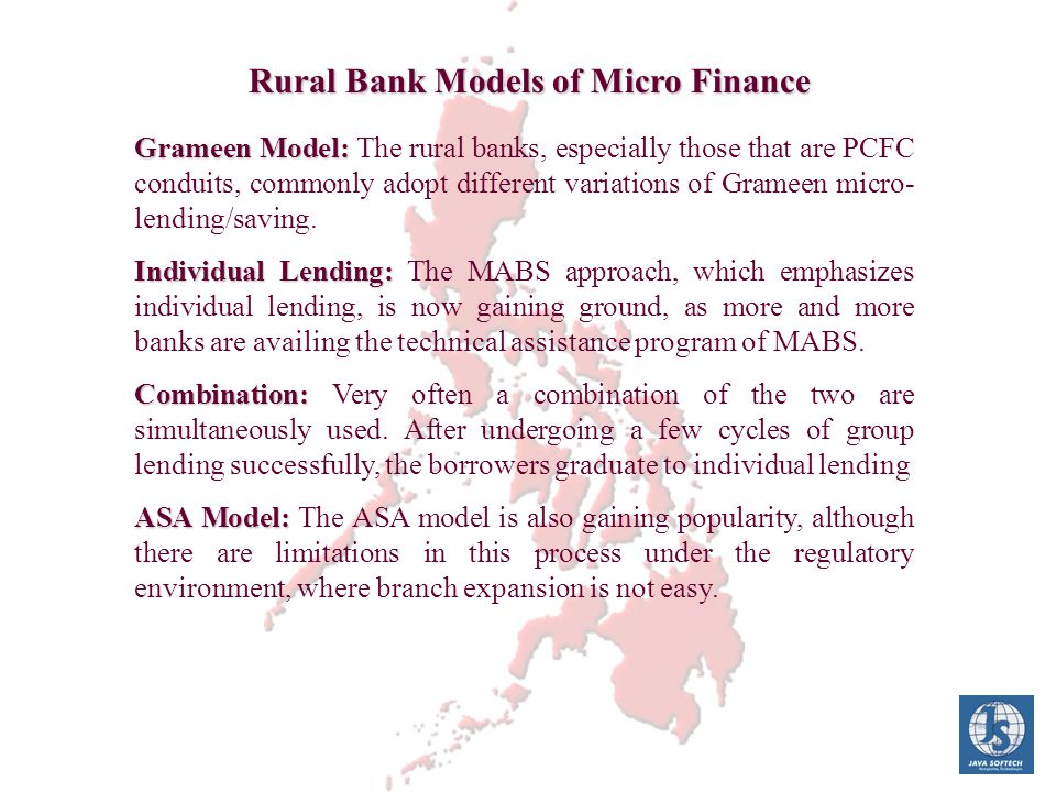 Grameen Model: Grameen Model: The rural banks, especially those that are PCFC conduits, commonly adopt different variations of Grameen micro- lending/