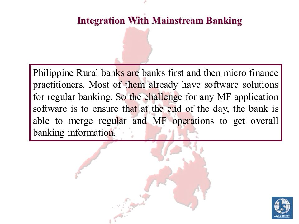 Integration With Mainstream Banking Philippine Rural banks are banks first and then micro finance practitioners. Most of them already have software so