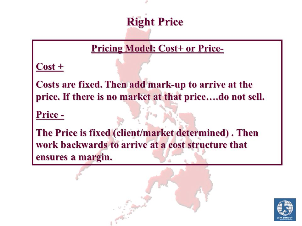 Right Price Pricing Model: Cost+ or Price- Cost + Costs are fixed. Then add mark-up to arrive at the price. If there is no market at that price….do no