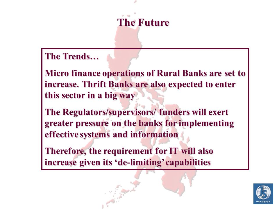 The Future The Trends… Micro finance operations of Rural Banks are set to increase. Thrift Banks are also expected to enter this sector in a big way T