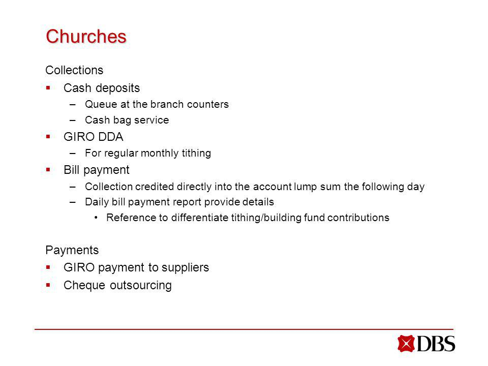 Churches Collections Cash deposits –Queue at the branch counters –Cash bag service GIRO DDA –For regular monthly tithing Bill payment –Collection credited directly into the account lump sum the following day –Daily bill payment report provide details Reference to differentiate tithing/building fund contributions Payments GIRO payment to suppliers Cheque outsourcing