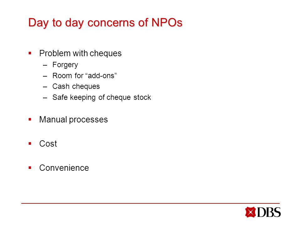 Day to day concerns of NPOs Problem with cheques –Forgery –Room for add-ons –Cash cheques –Safe keeping of cheque stock Manual processes Cost Convenience