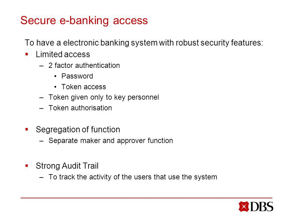 Secure e-banking access To have a electronic banking system with robust security features: Limited access –2 factor authentication Password Token access –Token given only to key personnel –Token authorisation Segregation of function –Separate maker and approver function Strong Audit Trail –To track the activity of the users that use the system