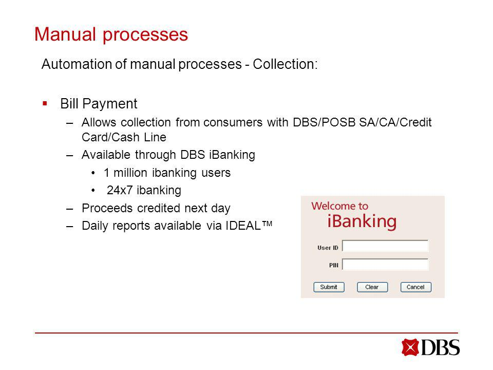 Manual processes Automation of manual processes - Collection: Bill Payment –Allows collection from consumers with DBS/POSB SA/CA/Credit Card/Cash Line –Available through DBS iBanking 1 million ibanking users 24x7 ibanking –Proceeds credited next day –Daily reports available via IDEAL