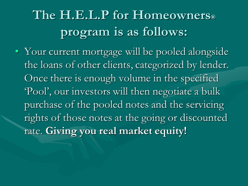 The H.E.L.P for Homeowners ® program is as follows: Your current mortgage will be pooled alongside the loans of other clients, categorized by lender.