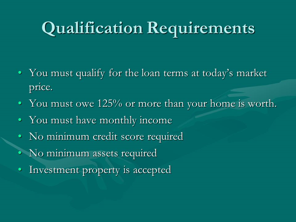 Qualification Requirements You must qualify for the loan terms at todays market price.You must qualify for the loan terms at todays market price.