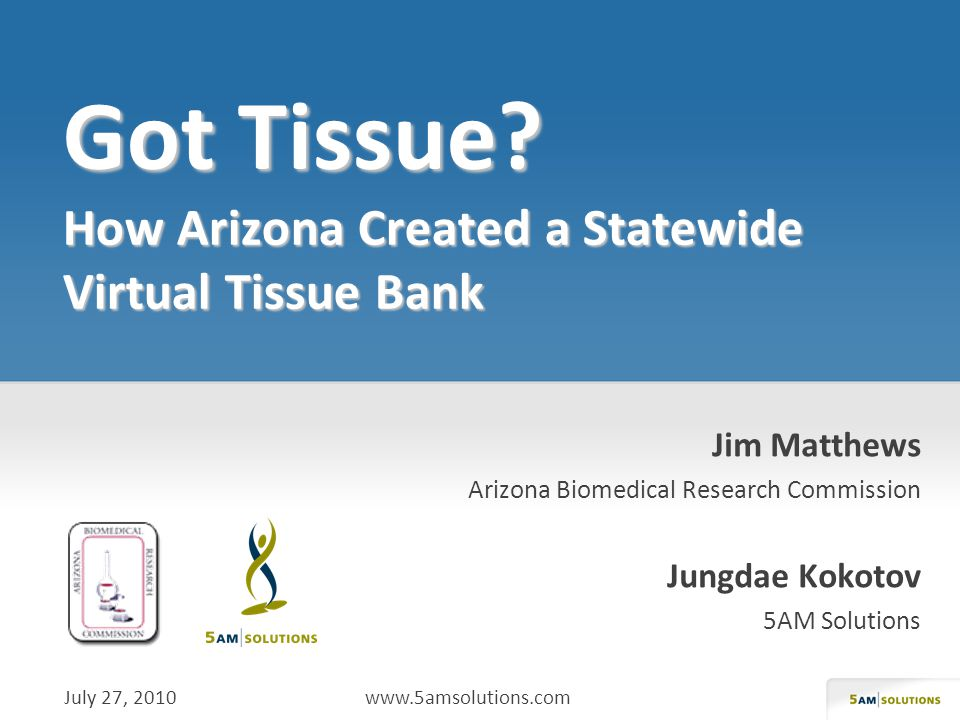 Jim Matthews Arizona Biomedical Research Commission Jungdae Kokotov 5AM Solutions July 27, 2010 www.5amsolutions.com