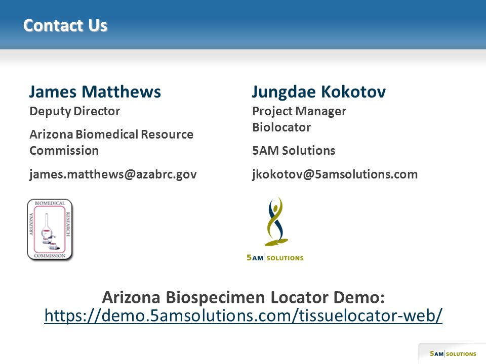 Contact Us James Matthews Deputy Director Arizona Biomedical Resource Commission james.matthews@azabrc.gov Jungdae Kokotov Project Manager Biolocator 5AM Solutions jkokotov@5amsolutions.com Arizona Biospecimen Locator Demo: https://demo.5amsolutions.com/tissuelocator-web/