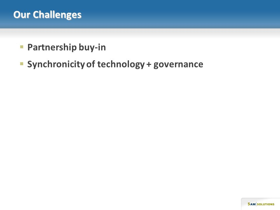Our Challenges Partnership buy-in Synchronicity of technology + governance