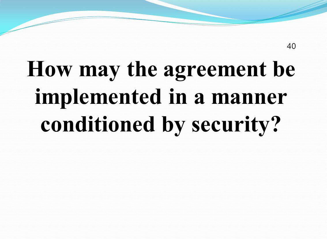 How may the agreement be implemented in a manner conditioned by security 40