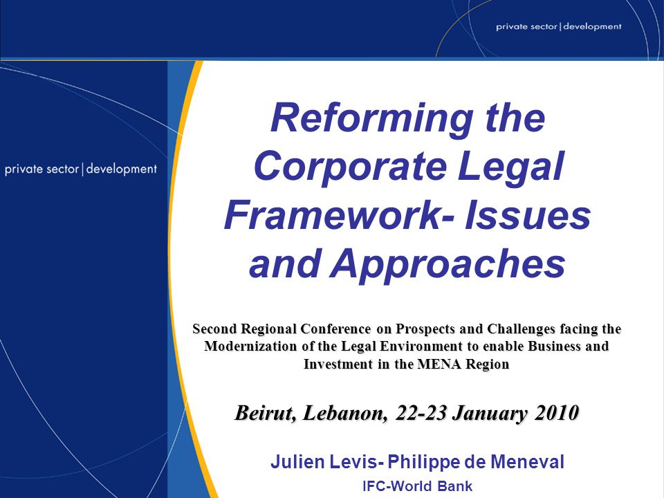 Second Regional Conference on Prospects and Challenges facing the Modernization of the Legal Environment to enable Business and Investment in the MENA Region Beirut, Lebanon, 22-23 January 2010 Julien Levis- Philippe de Meneval IFC-World Bank Reforming the Corporate Legal Framework- Issues and Approaches
