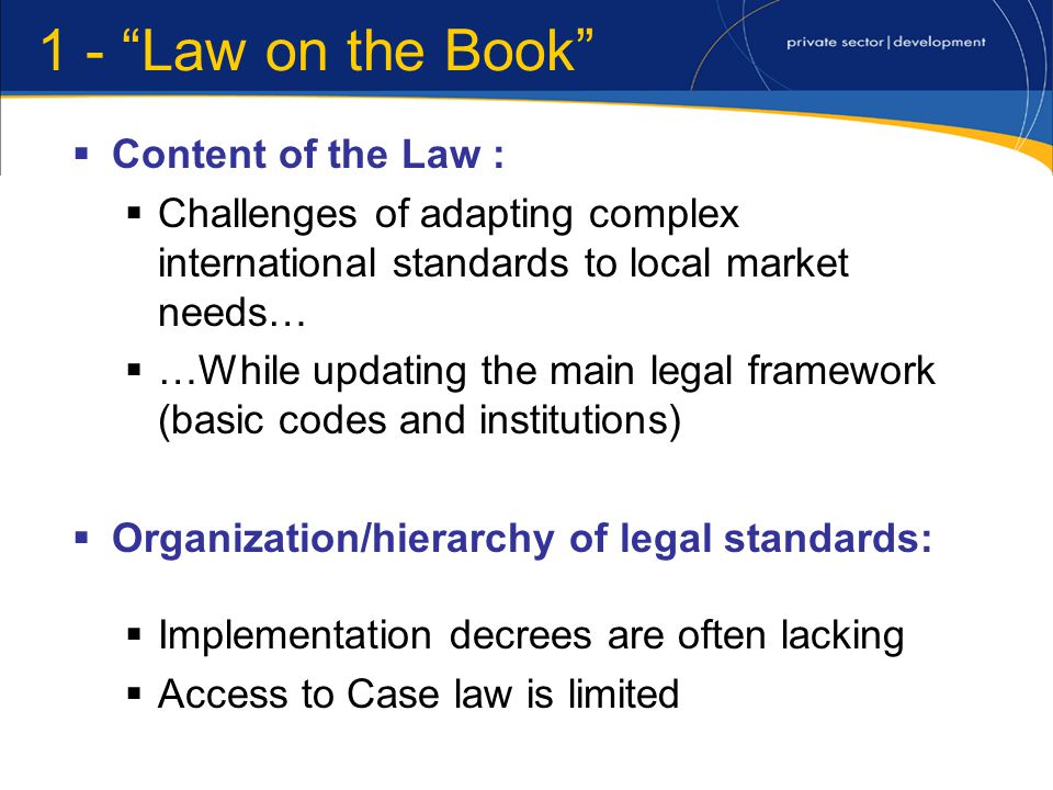 1 - Law on the Book Content of the Law : Challenges of adapting complex international standards to local market needs… …While updating the main legal framework (basic codes and institutions) Organization/hierarchy of legal standards: Implementation decrees are often lacking Access to Case law is limited