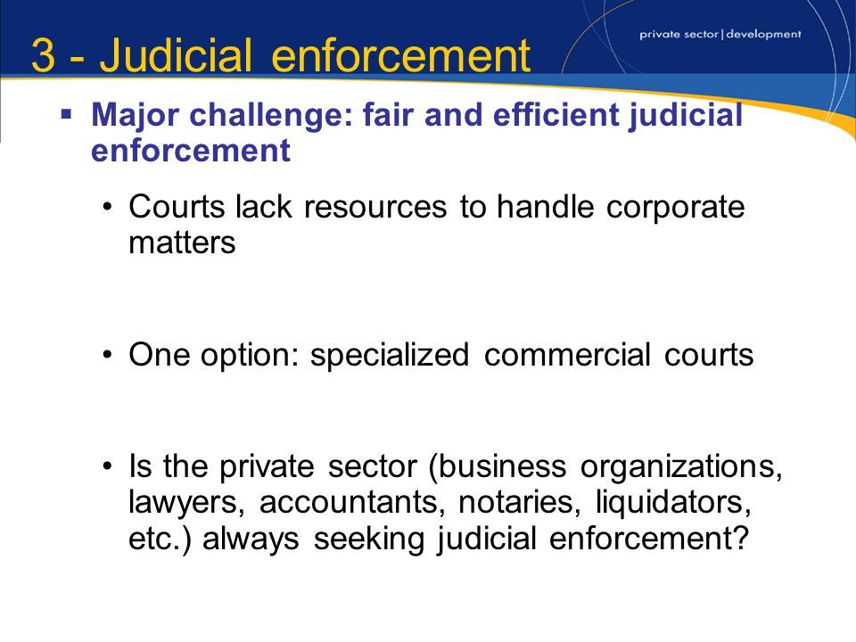 3 - Judicial enforcement Major challenge: fair and efficient judicial enforcement Courts lack resources to handle corporate matters One option: specialized commercial courts Is the private sector (business organizations, lawyers, accountants, notaries, liquidators, etc.) always seeking judicial enforcement