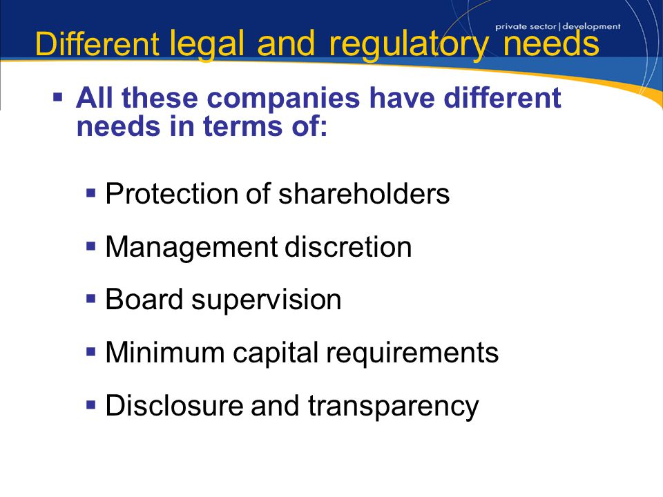 Different legal and regulatory needs All these companies have different needs in terms of: Protection of shareholders Management discretion Board supervision Minimum capital requirements Disclosure and transparency
