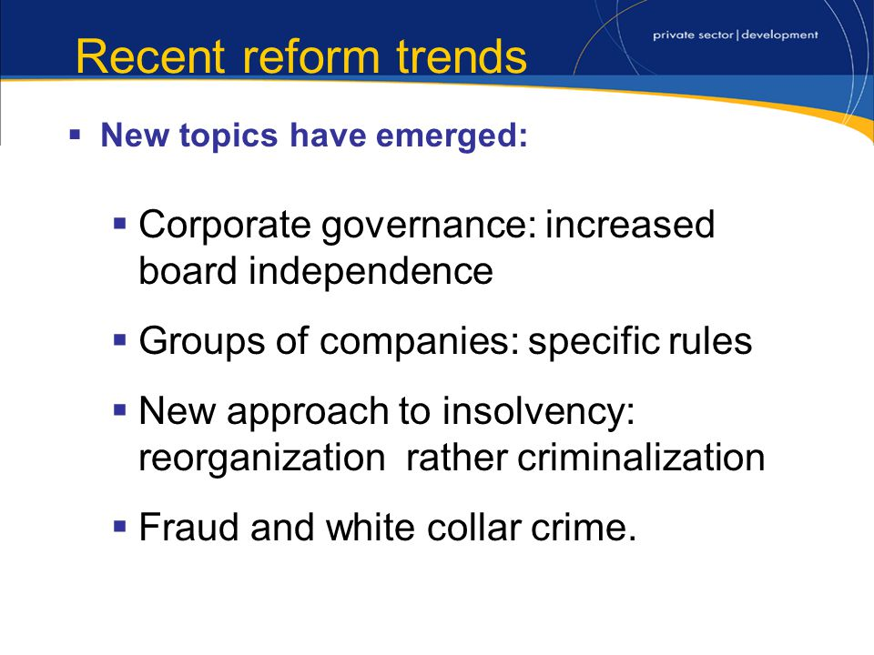 Recent reform trends New topics have emerged: Corporate governance: increased board independence Groups of companies: specific rules New approach to insolvency: reorganization rather criminalization Fraud and white collar crime.