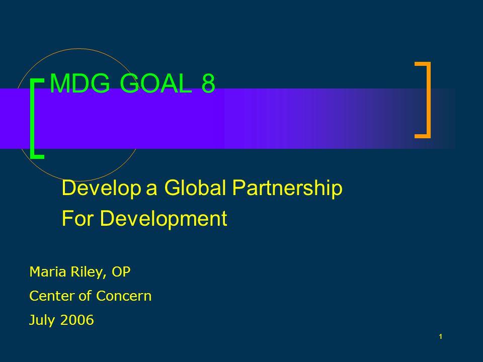 1 MDG GOAL 8 Develop a Global Partnership For Development Maria Riley, OP Center of Concern July 2006