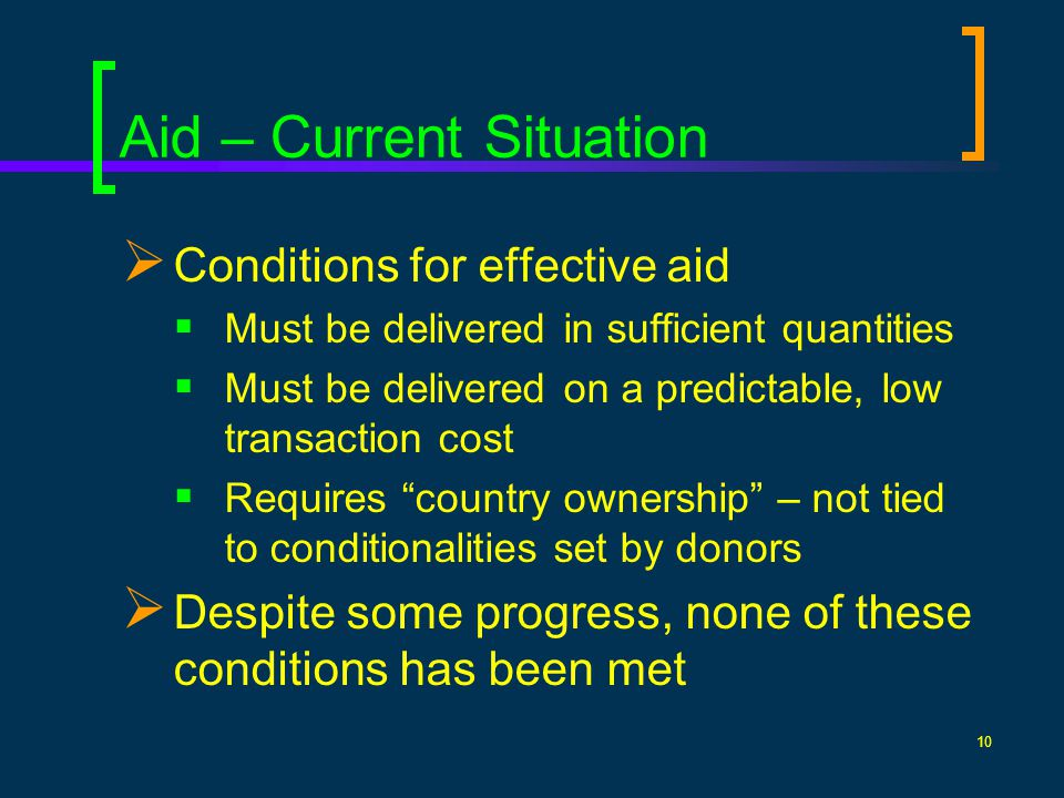 10 Aid – Current Situation Conditions for effective aid Must be delivered in sufficient quantities Must be delivered on a predictable, low transaction cost Requires country ownership – not tied to conditionalities set by donors Despite some progress, none of these conditions has been met