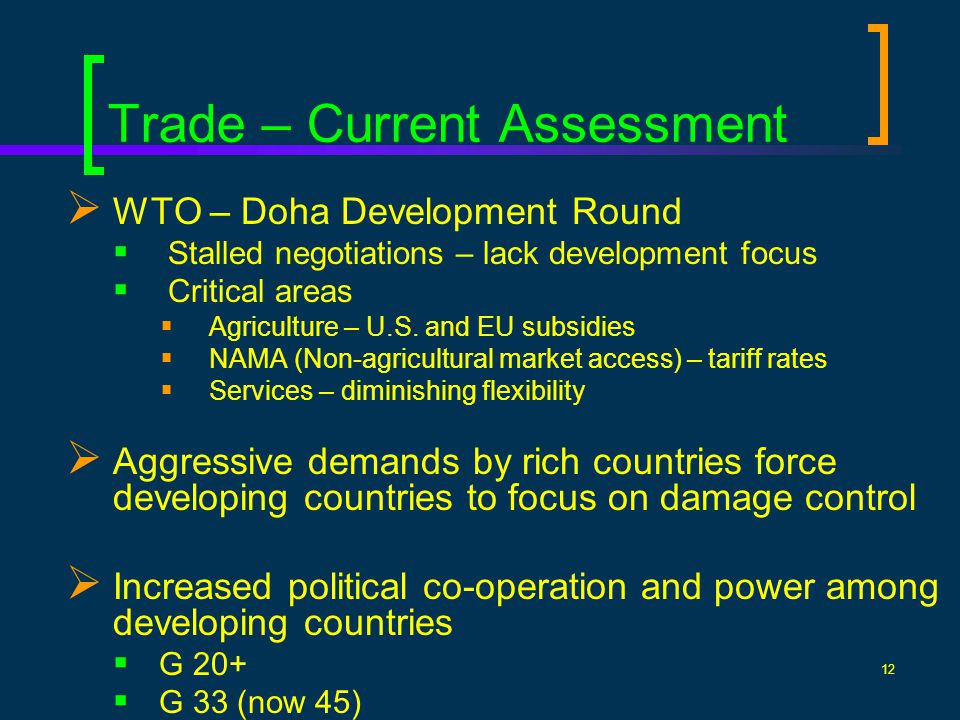12 Trade – Current Assessment WTO – Doha Development Round Stalled negotiations – lack development focus Critical areas Agriculture – U.S.