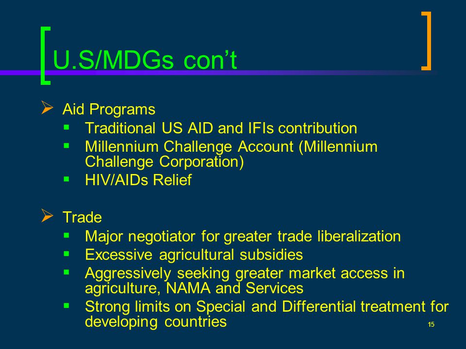 15 U.S/MDGs cont Aid Programs Traditional US AID and IFIs contribution Millennium Challenge Account (Millennium Challenge Corporation) HIV/AIDs Relief Trade Major negotiator for greater trade liberalization Excessive agricultural subsidies Aggressively seeking greater market access in agriculture, NAMA and Services Strong limits on Special and Differential treatment for developing countries