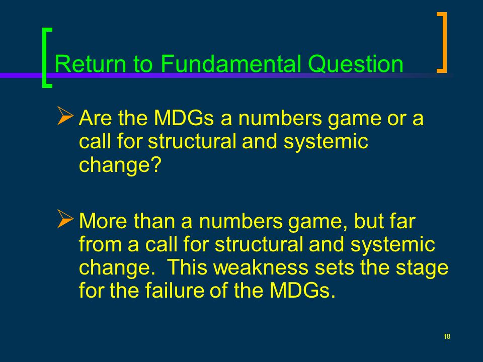 18 Return to Fundamental Question Are the MDGs a numbers game or a call for structural and systemic change.