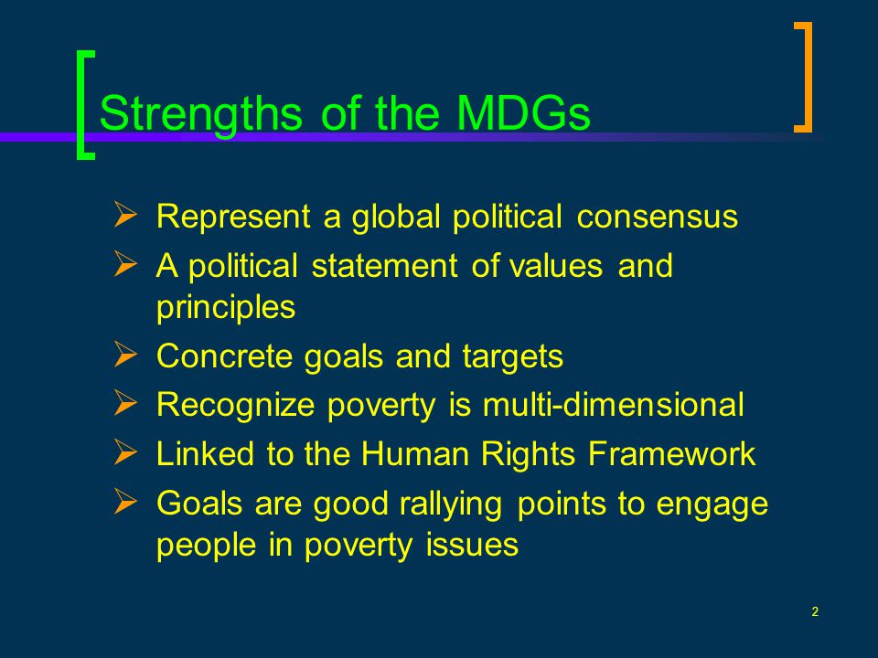 2 Strengths of the MDGs Represent a global political consensus A political statement of values and principles Concrete goals and targets Recognize poverty is multi-dimensional Linked to the Human Rights Framework Goals are good rallying points to engage people in poverty issues