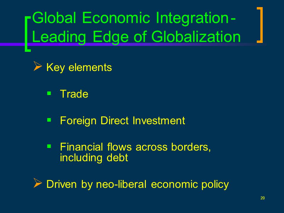 20 Global Economic Integration- Leading Edge of Globalization Key elements Trade Foreign Direct Investment Financial flows across borders, including debt Driven by neo-liberal economic policy