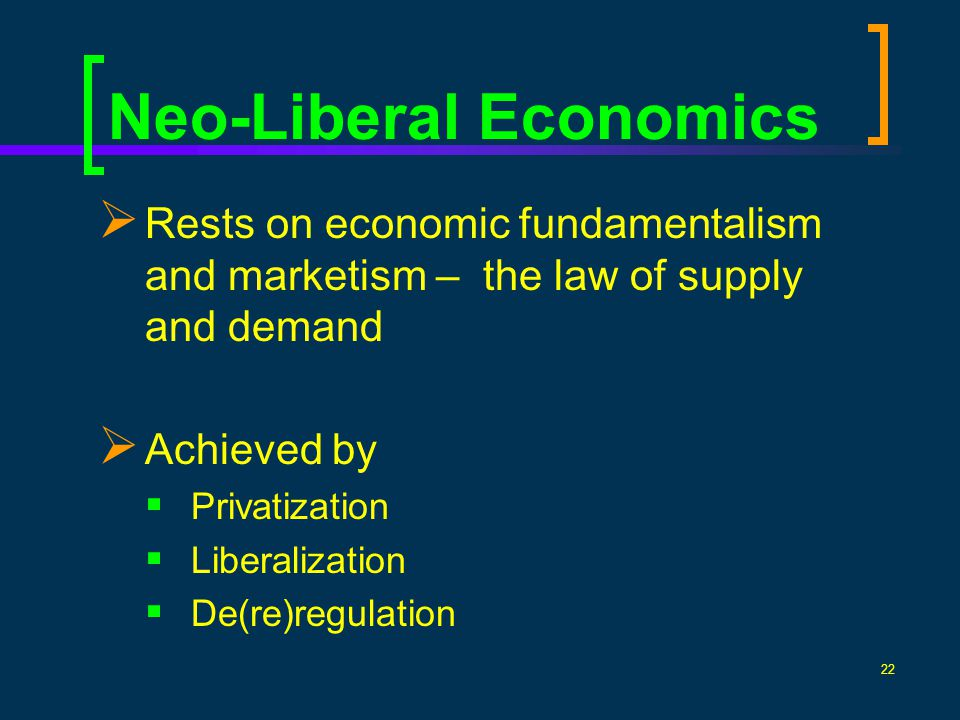 22 Rests on economic fundamentalism and marketism – the law of supply and demand Achieved by Privatization Liberalization De(re)regulation Neo-Liberal Economics