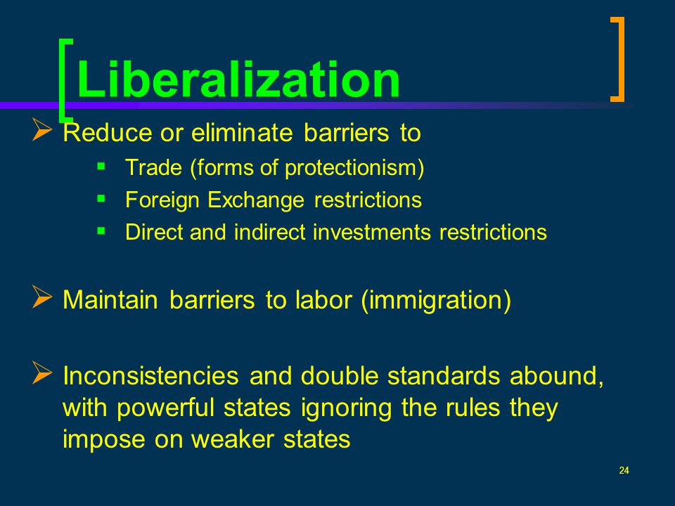 24 Liberalization Reduce or eliminate barriers to Trade (forms of protectionism) Foreign Exchange restrictions Direct and indirect investments restric