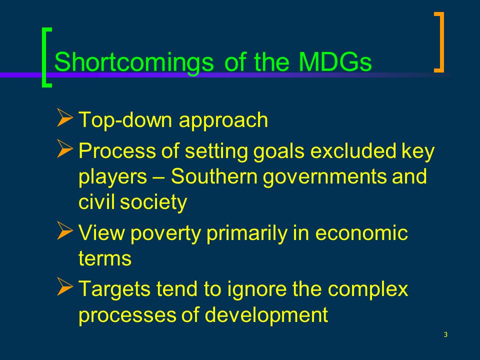 3 Shortcomings of the MDGs Top-down approach Process of setting goals excluded key players – Southern governments and civil society View poverty primarily in economic terms Targets tend to ignore the complex processes of development