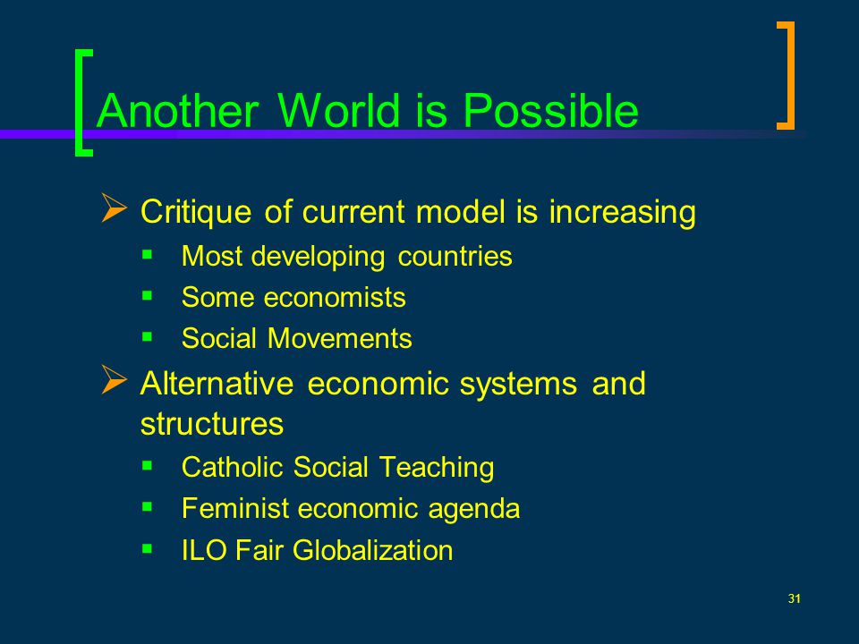 31 Another World is Possible Critique of current model is increasing Most developing countries Some economists Social Movements Alternative economic systems and structures Catholic Social Teaching Feminist economic agenda ILO Fair Globalization