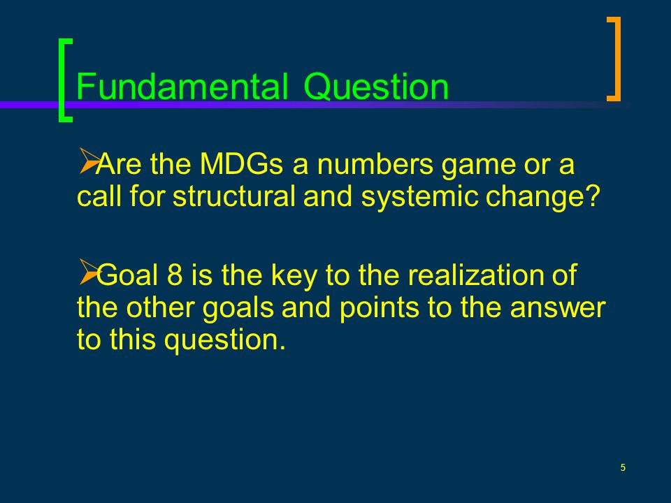 5 Fundamental Question Are the MDGs a numbers game or a call for structural and systemic change? Goal 8 is the key to the realization of the other goa