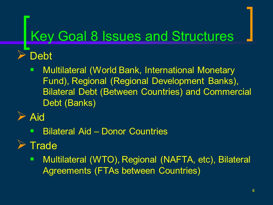 6 Key Goal 8 Issues and Structures Debt Multilateral (World Bank, International Monetary Fund), Regional (Regional Development Banks), Bilateral Debt (Between Countries) and Commercial Debt (Banks) Aid Bilateral Aid – Donor Countries Trade Multilateral (WTO), Regional (NAFTA, etc), Bilateral Agreements (FTAs between Countries)