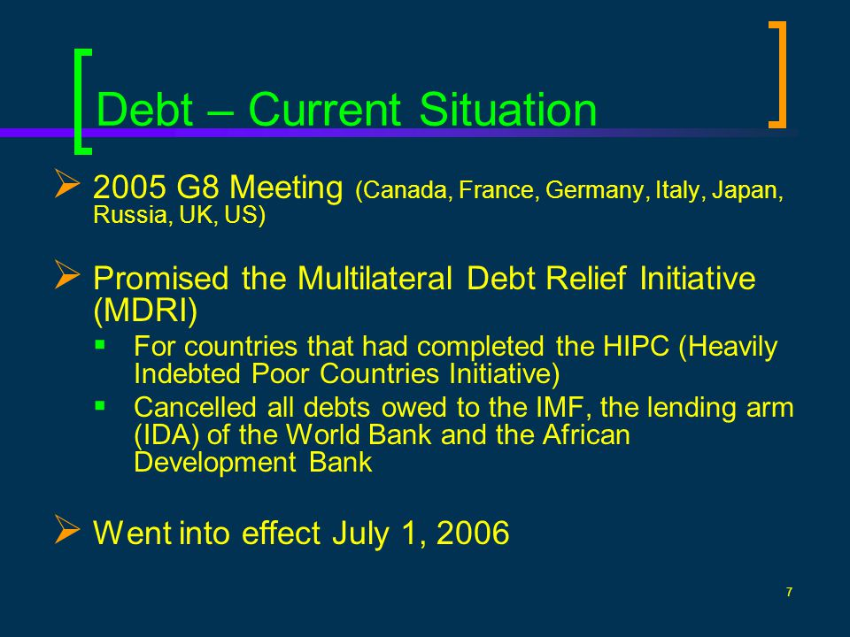 7 Debt – Current Situation 2005 G8 Meeting (Canada, France, Germany, Italy, Japan, Russia, UK, US) Promised the Multilateral Debt Relief Initiative (MDRI) For countries that had completed the HIPC (Heavily Indebted Poor Countries Initiative) Cancelled all debts owed to the IMF, the lending arm (IDA) of the World Bank and the African Development Bank Went into effect July 1, 2006