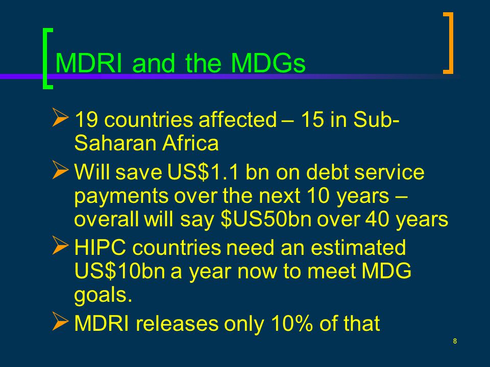 8 MDRI and the MDGs 19 countries affected – 15 in Sub- Saharan Africa Will save US$1.1 bn on debt service payments over the next 10 years – overall wi
