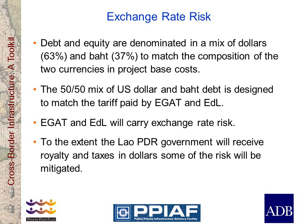 Cross-Border Infrastructure: A Toolkit Exchange Rate Risk Debt and equity are denominated in a mix of dollars (63%) and baht (37%) to match the composition of the two currencies in project base costs.
