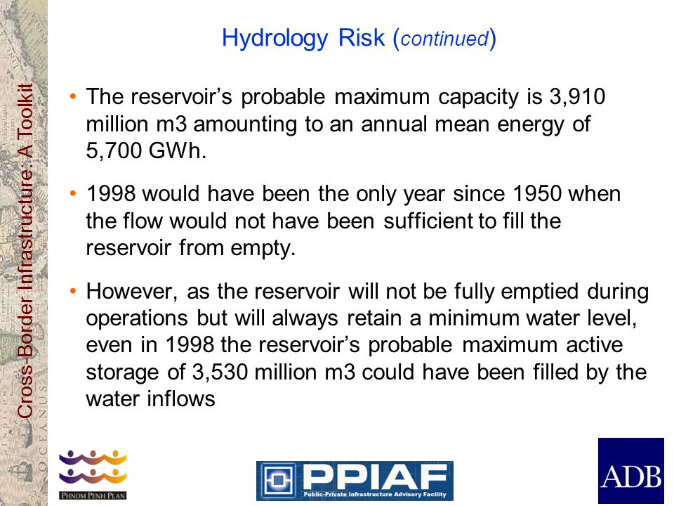 Cross-Border Infrastructure: A Toolkit Hydrology Risk ( continued ) The reservoirs probable maximum capacity is 3,910 million m3 amounting to an annua