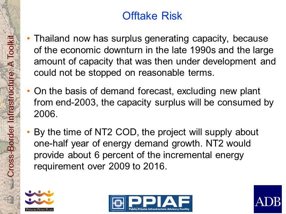 Offtake Risk Thailand now has surplus generating capacity, because of the economic downturn in the late 1990s and the large amount of capacity that was then under development and could not be stopped on reasonable terms.