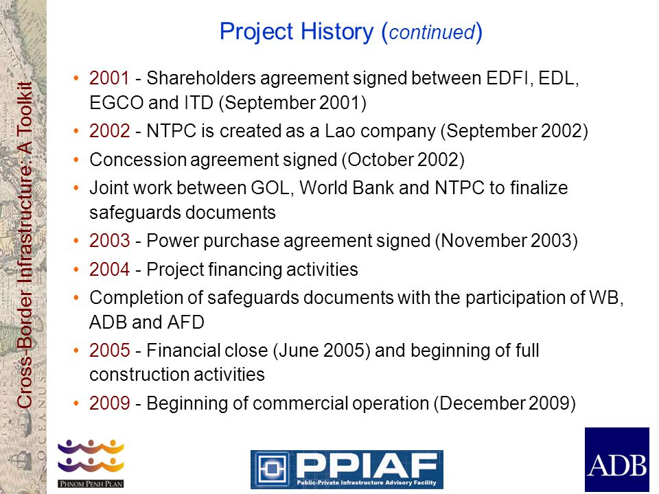 Cross-Border Infrastructure: A Toolkit Project History ( continued ) Shareholders agreement signed between EDFI, EDL, EGCO and ITD (September 2001) NTPC is created as a Lao company (September 2002) Concession agreement signed (October 2002) Joint work between GOL, World Bank and NTPC to finalize safeguards documents Power purchase agreement signed (November 2003) Project financing activities Completion of safeguards documents with the participation of WB, ADB and AFD Financial close (June 2005) and beginning of full construction activities Beginning of commercial operation (December 2009)