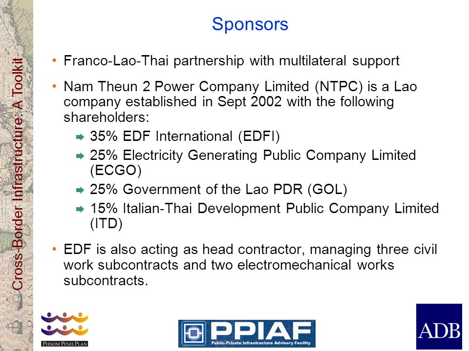 Cross-Border Infrastructure: A Toolkit Sponsors Franco-Lao-Thai partnership with multilateral support Nam Theun 2 Power Company Limited (NTPC) is a Lao company established in Sept 2002 with the following shareholders: 35% EDF International (EDFI) 25% Electricity Generating Public Company Limited (ECGO) 25% Government of the Lao PDR (GOL) 15% Italian-Thai Development Public Company Limited (ITD) EDF is also acting as head contractor, managing three civil work subcontracts and two electromechanical works subcontracts.